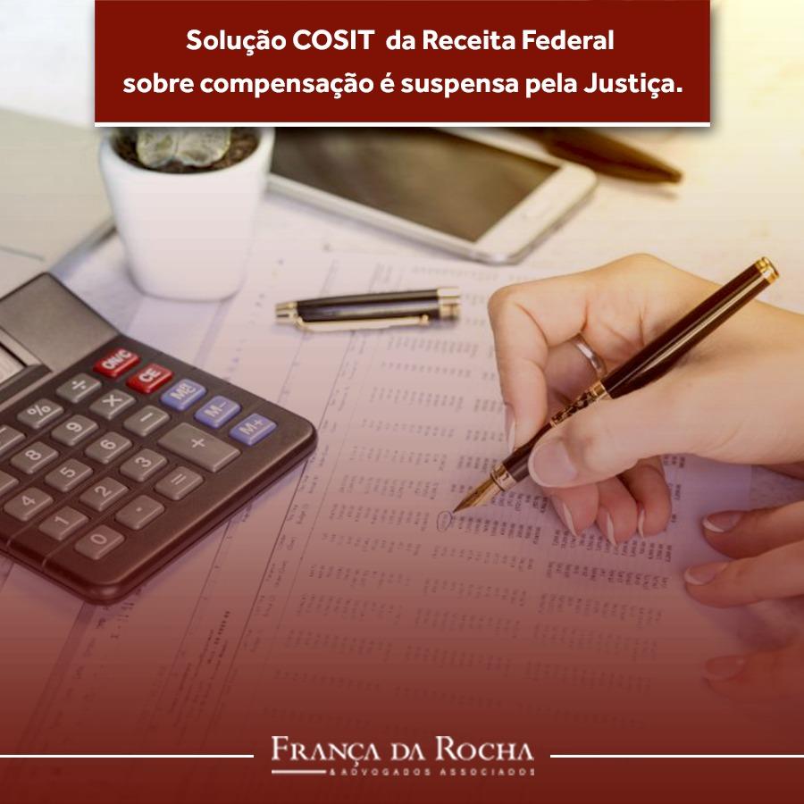 Solução COSIT da Receita Federal dobre compensação é suspensa pela Justiça.